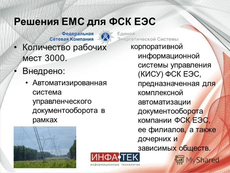 Решения EMC для ФСК ЕЭС Количество рабочих мест 3000. Внедрено: Автоматизированная система управленческого документооборота в рамках корпоративной информационной системы управления (КИСУ) ФСК ЕЭС, предназначенная для комплексной автоматизации докумен