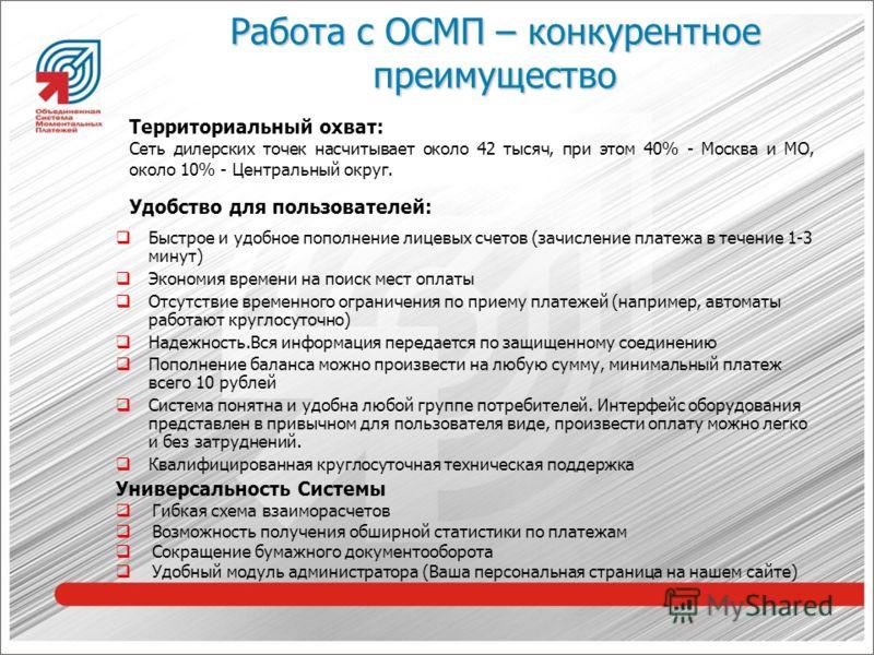 Работа с ОСМП – конкурентное преимущество Территориальный охват: Сеть дилерских точек насчитывает около 42 тысяч, при этом 40% - Москва и МО, около 10% - Центральный округ. Удобство для пользователей: Быстрое и удобное пополнение лицевых счетов (зачи