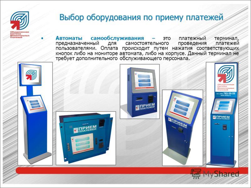 Выбор оборудования по приему платежей Автоматы самообслуживания – это платежный терминал, предназначенный для самостоятельного проведения платежей пользователями. Оплата происходит путем нажатия соответствующих кнопок либо на мониторе автомата, либо