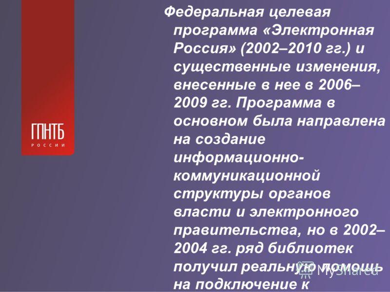 Федеральная целевая программа «Электронная Россия» (2002–2010 гг.) и существенные изменения, внесенные в нее в 2006– 2009 гг. Программа в основном была направлена на создание информационно- коммуникационной структуры органов власти и электронного пра