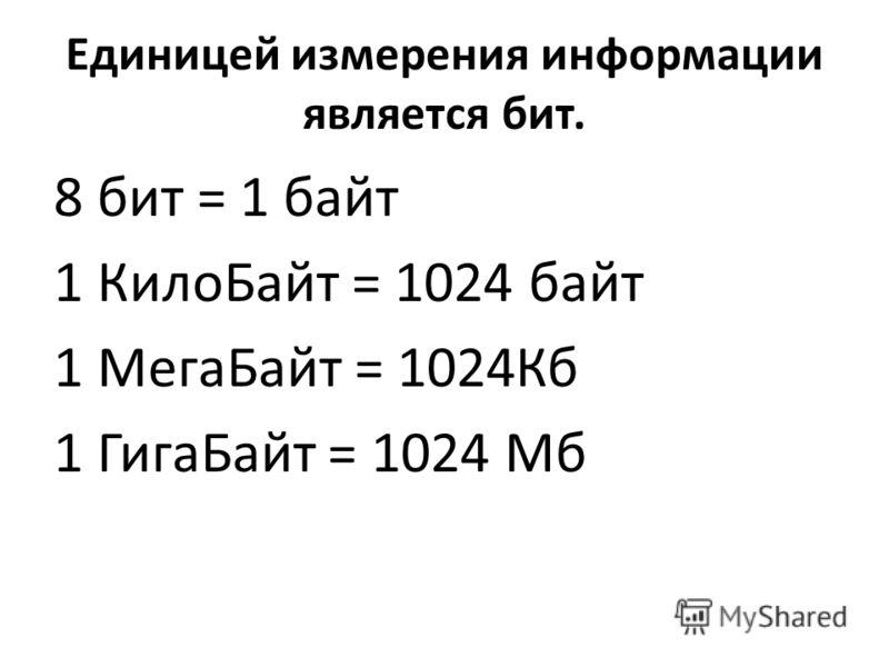 Единицей измерения информации является бит. 8 бит = 1 байт 1 КилоБайт = 1024 байт 1 МегаБайт = 1024Кб 1 ГигаБайт = 1024 Мб