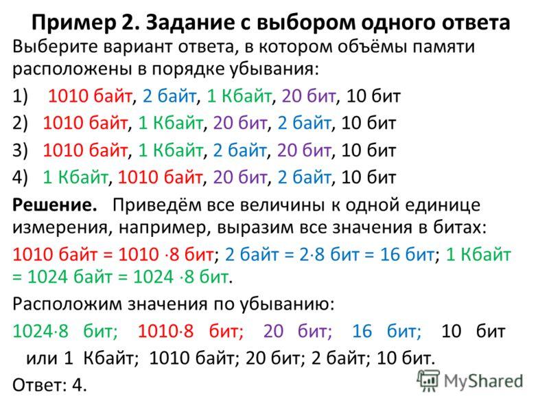Пример 2. Задание с выбором одного ответа Выберите вариант ответа, в котором объёмы памяти расположены в порядке убывания: 1) 1010 байт, 2 байт, 1 Кбайт, 20 бит, 10 бит 2) 1010 байт, 1 Кбайт, 20 бит, 2 байт, 10 бит 3) 1010 байт, 1 Кбайт, 2 байт, 20 б