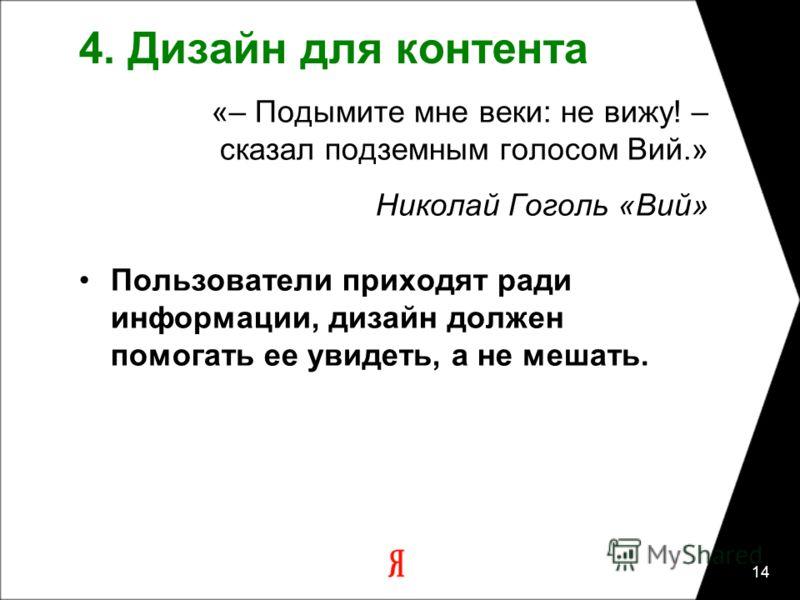 14 4. Дизайн для контента «– Подымите мне веки: не вижу! – сказал подземным голосом Вий.» Николай Гоголь «Вий» Пользователи приходят ради информации, дизайн должен помогать ее увидеть, а не мешать.