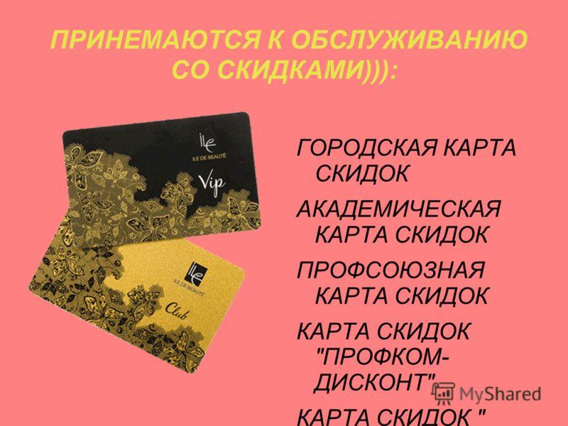 ПРИНЕМАЮТСЯ К ОБСЛУЖИВАНИЮ СО СКИДКАМИ))): ГОРОДСКАЯ КАРТА СКИДОК АКАДЕМИЧЕСКАЯ КАРТА СКИДОК ПРОФСОЮЗНАЯ КАРТА СКИДОК КАРТА СКИДОК ПРОФКОМ- ДИСКОНТ КАРТА СКИДОК  EXTRIEME.АТЛАНТ ИК.РУ