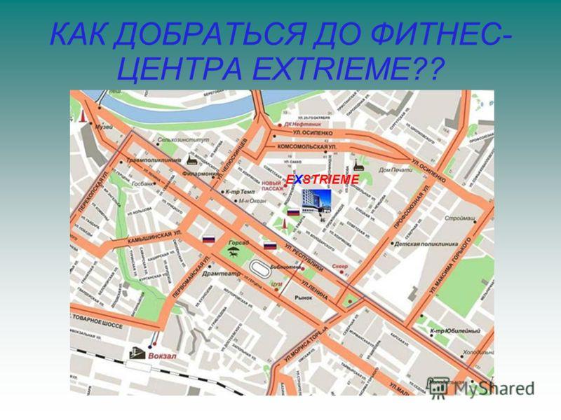 КАК ДОБРАТЬСЯ ДО ФИТНЕС- ЦЕНТРА EXTRIEME?? EXSTRIEME