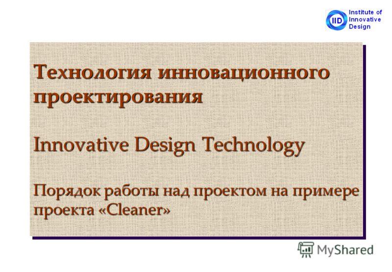 Технология инновационного проектирования Innovative Design Technology Порядок работы над проектом на примере проекта «Cleaner»