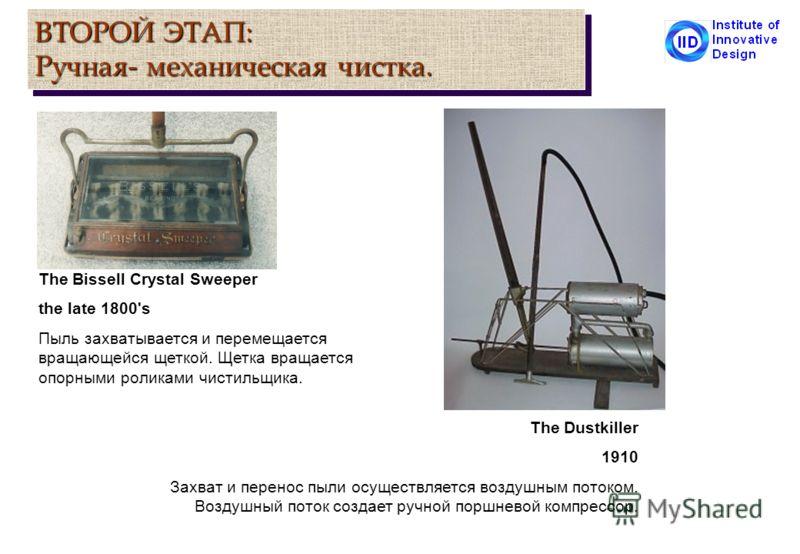 ВТОРОЙ ЭТАП: Ручная- механическая чистка. The Bissell Crystal Sweeper the late 1800's Пыль захватывается и перемещается вращающейся щеткой. Щетка вращается опорными роликами чистильщика. The Dustkiller 1910 Захват и перенос пыли осуществляется воздуш