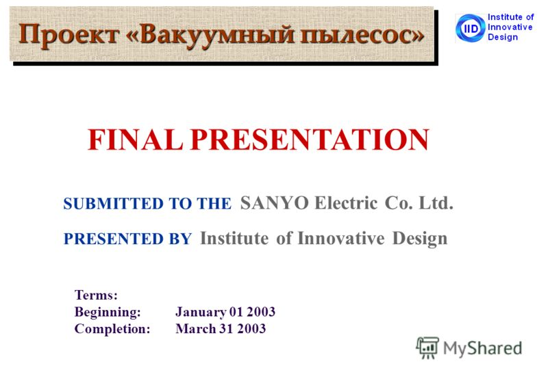 Проект «Вакуумный пылесос» SUBMITTED TO THE SANYO Electric Co. Ltd. PRESENTED BY Institute of Innovative Design Terms: Beginning:January 01 2003 Completion:March 31 2003 FINAL PRESENTATION