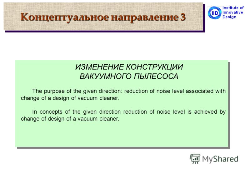 Концептуальное направление 3 ИЗМЕНЕНИЕ КОНСТРУКЦИИ ВАКУУМНОГО ПЫЛЕСОСА The purpose of the given direction: reduction of noise level associated with change of a design of vacuum cleaner. In concepts of the given direction reduction of noise level is a