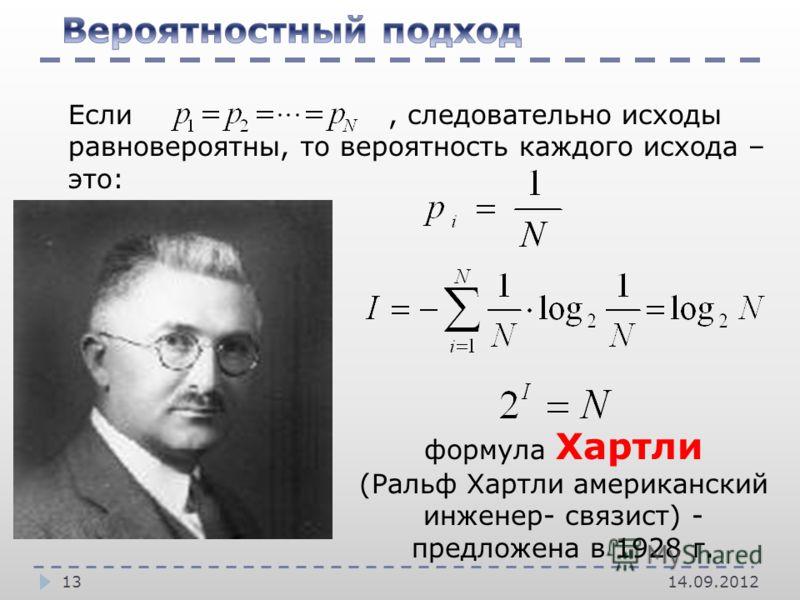 14.09.201213 Если, следовательно исходы равновероятны, то вероятность каждого исхода – это: формула Хартли (Ральф Хартли американский инженер- связист) - предложена в 1928 г.