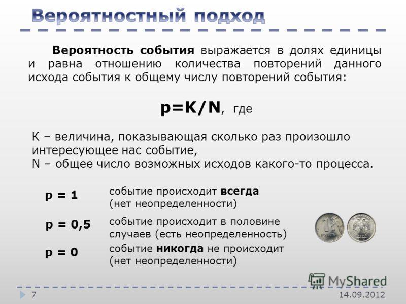 7 Вероятность события выражается в долях единицы и равна отношению количества повторений данного исхода события к общему числу повторений события: р=K/N, где К – величина, показывающая сколько раз произошло интересующее нас событие, N – общее число в