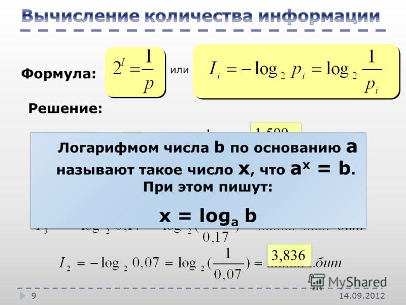 14.09.20129 Формула: Решение: или 3,836 1,599 1,217 2,556 Логарифмом числа b по основанию a называют такое число x, что a x = b. При этом пишут: x = log a b Логарифмом числа b по основанию a называют такое число x, что a x = b. При этом пишут: x = lo