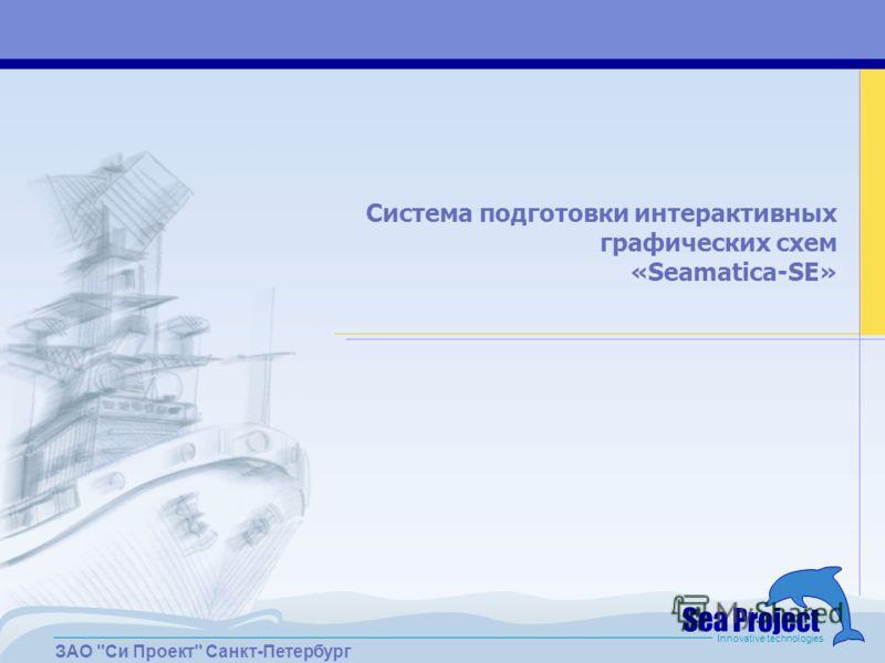 ЗАО Си Проект Санкт-Петербург Innovative technologies Система подготовки интерактивных графических схем «Seamatica-SE»