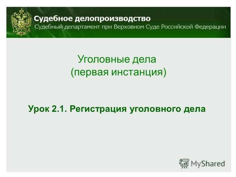 Уголовные дела (первая инстанция) Урок 2.1. Регистрация уголовного дела