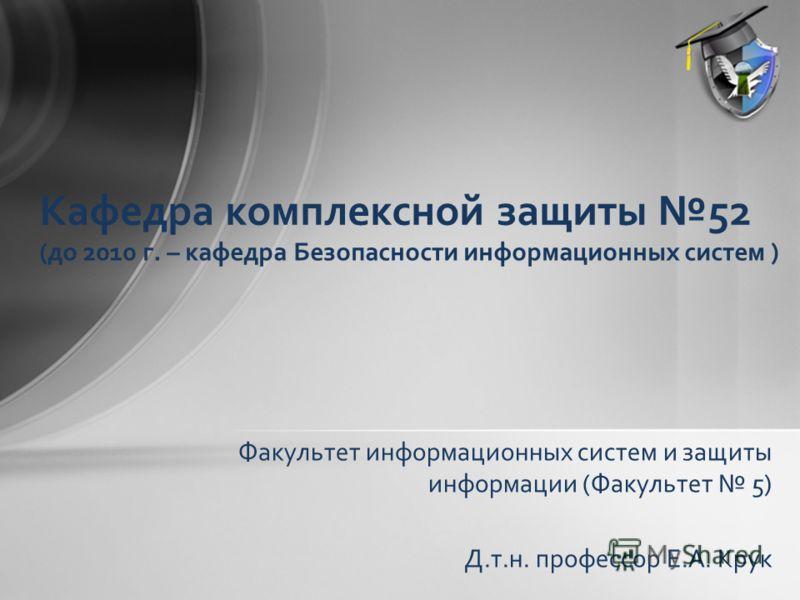 Факультет информационных систем и защиты информации (Факультет 5) Кафедра комплексной защиты 52 Д.т.н. профессор Е.А. Крук (до 2010 г. – кафедра Безопасности информационных систем )