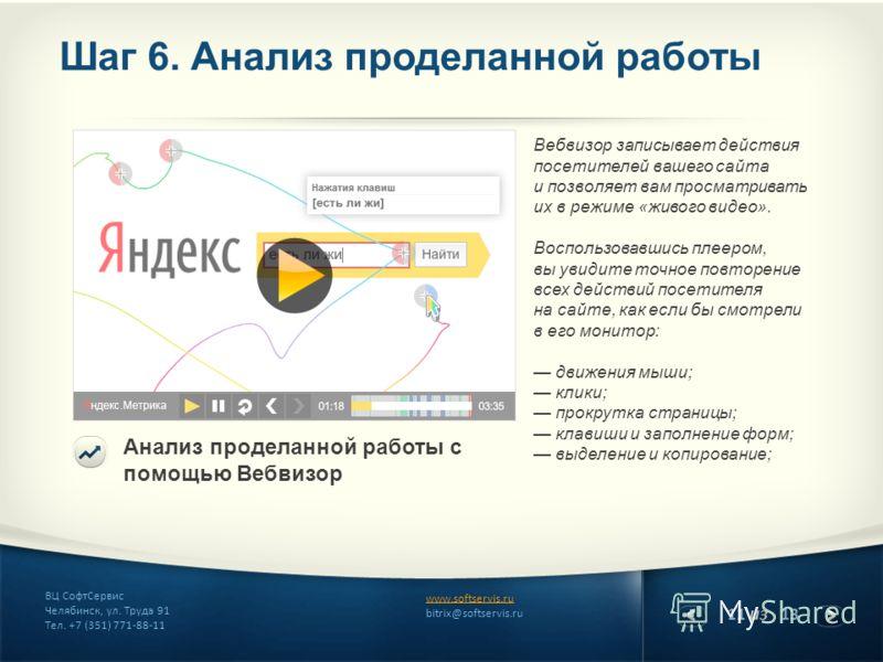 11 из 13 www.softservis.ru bitrix@softservis.ru ВЦ СофтСервис Челябинск, ул. Труда 91 Тел. +7 (351) 771-88-11 Шаг 6. Анализ проделанной работы Анализ проделанной работы с помощью Вебвизор Вебвизор записывает действия посетителей вашего сайта и позвол