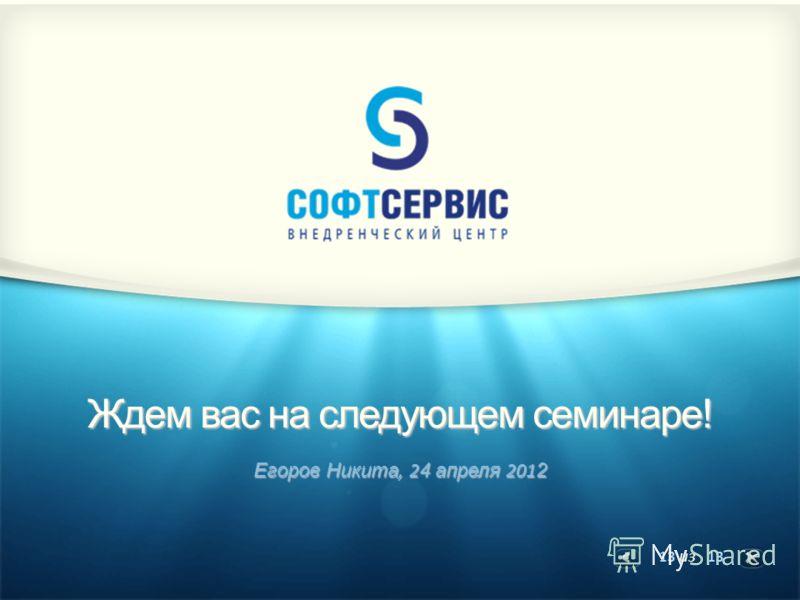 13 из 13 Ждем вас на следующем семинаре! Егоров Никита, 2 4 апреля 201 2
