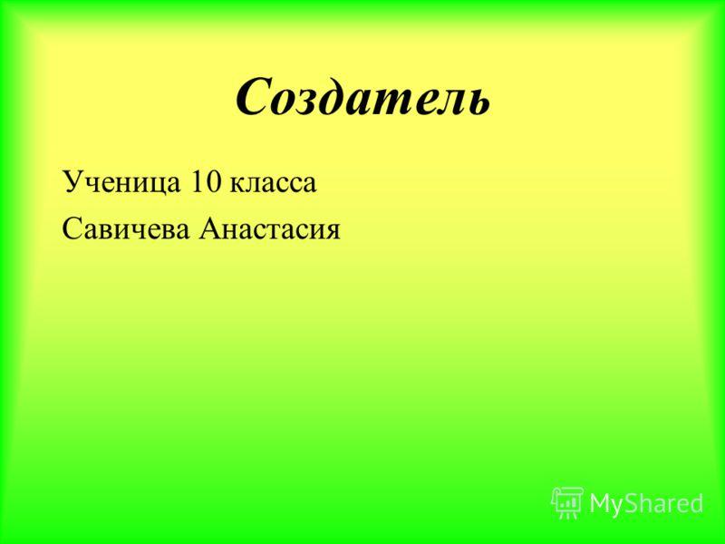 Создатель Ученица 10 класса Савичева Анастасия