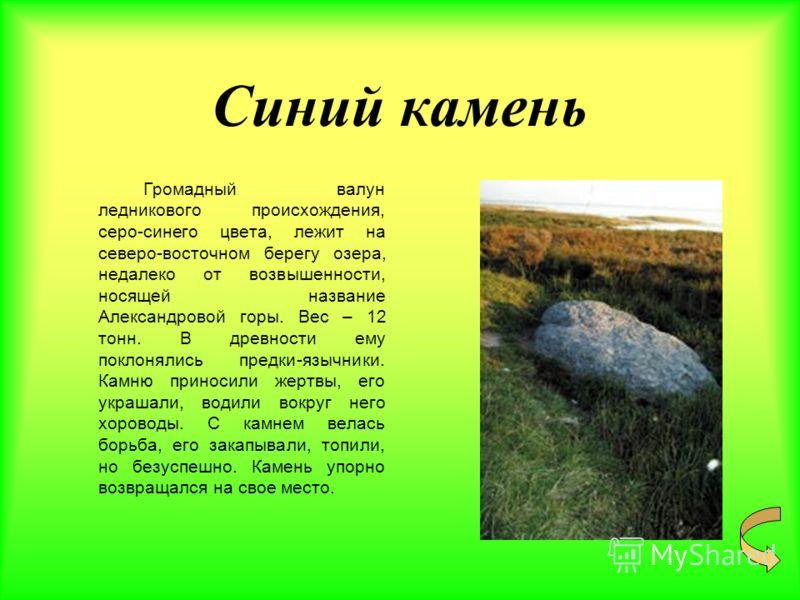 Синий камень Громадный валун ледникового происхождения, серо-синего цвета, лежит на северо-восточном берегу озера, недалеко от возвышенности, носящей название Александровой горы. Вес – 12 тонн. В древности ему поклонялись предки-язычники. Камню прино