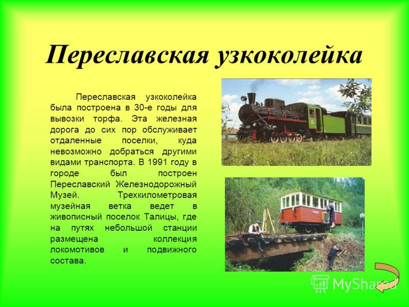 Переславская узкоколейка Переславская узкоколейка была построена в 30-е годы для вывозки торфа. Эта железная дорога до сих пор обслуживает отдаленные поселки, куда невозможно добраться другими видами транспорта. В 1991 году в городе был построен Пере