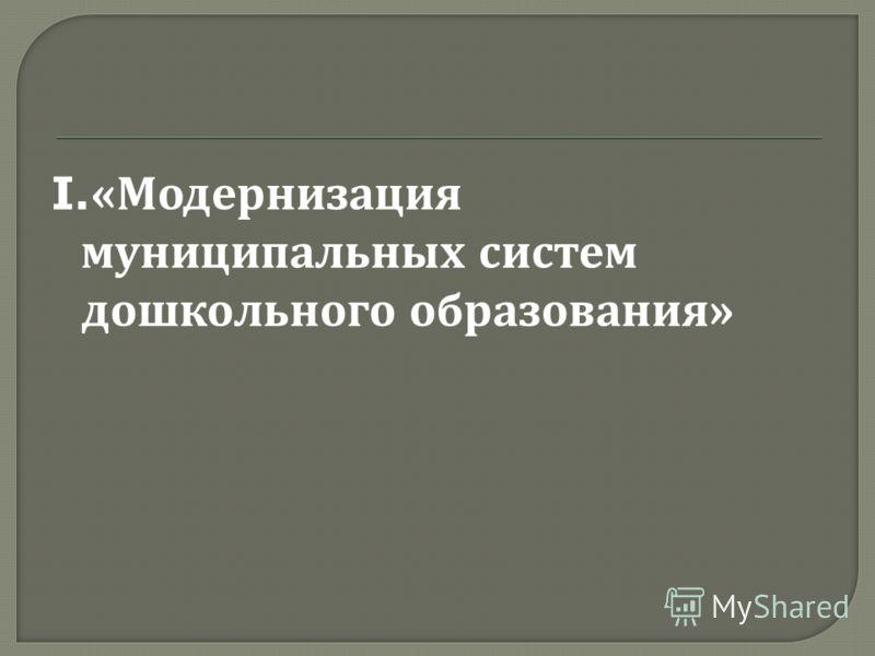 I.« Модернизация муниципальных систем дошкольного образования »