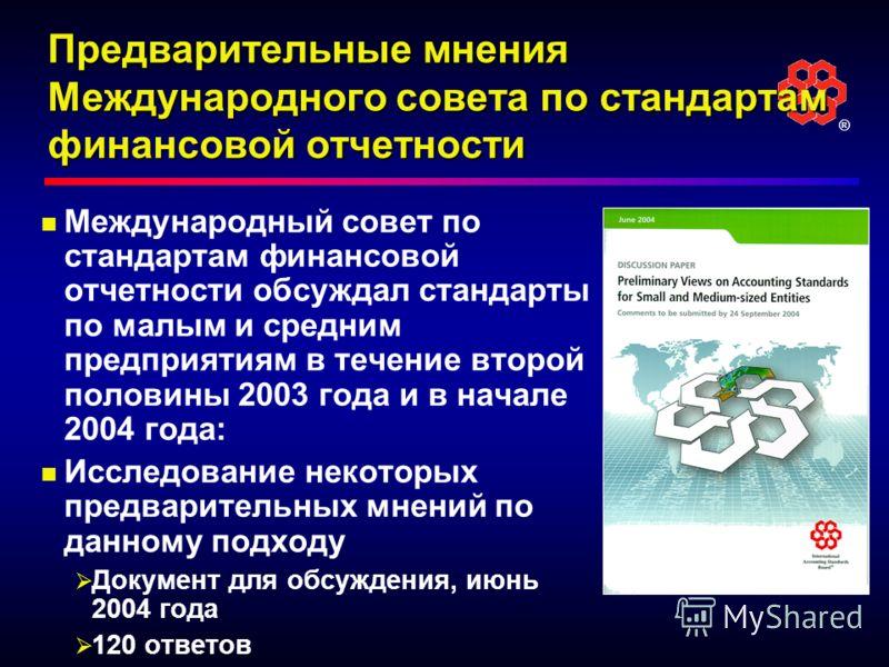 ® Предварительные мнения Международного совета по стандартам финансовой отчетности Международный совет по стандартам финансовой отчетности обсуждал стандарты по малым и средним предприятиям в течение второй половины 2003 года и в начале 2004 года: Ис