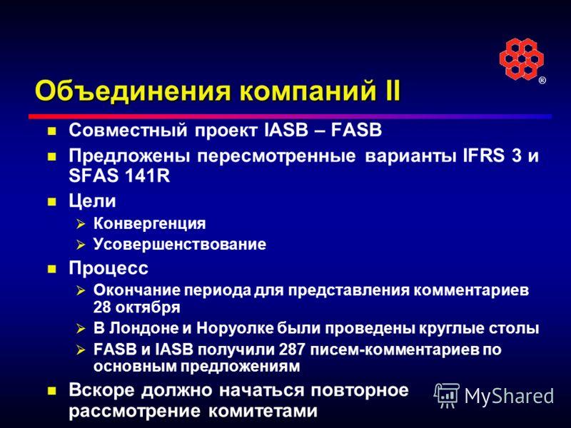 ® Объединения компаний II Совместный проект IASB – FASB Предложены пересмотренные варианты IFRS 3 и SFAS 141R Цели Конвергенция Усовершенствование Процесс Окончание периода для представления комментариев 28 октября В Лондоне и Норуолке были проведены