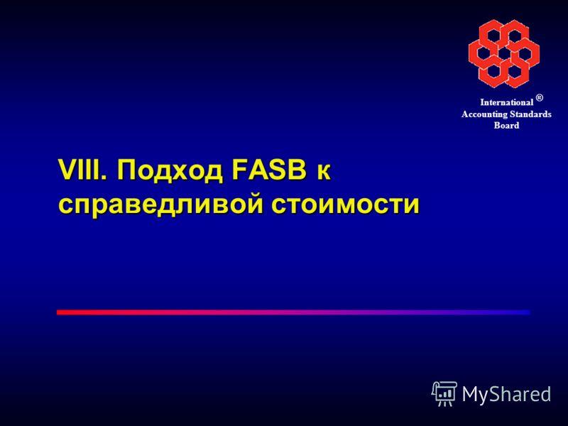 ® International Accounting Standards Board VIII. Подход FASB к справедливой стоимости