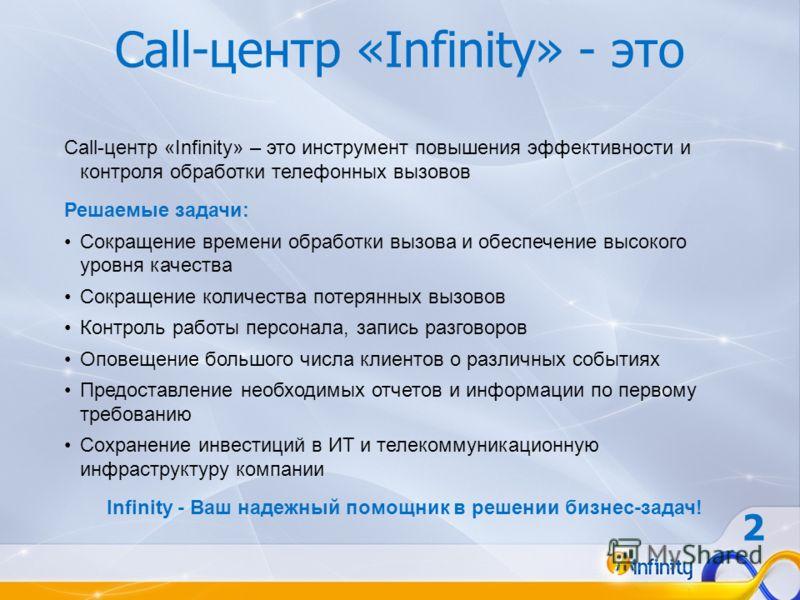 Call-центр «Infinity» - это Call-центр «Infinity» – это инструмент повышения эффективности и контроля обработки телефонных вызовов Решаемые задачи: Сокращение времени обработки вызова и обеспечение высокого уровня качества Сокращение количества потер