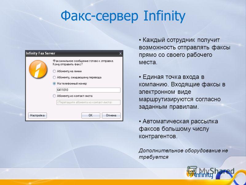Факс-сервер Infinity Каждый сотрудник получит возможность отправлять факсы прямо со своего рабочего места. Единая точка входа в компанию. Входящие факсы в электронном виде маршрутизируются согласно заданным правилам. Автоматическая рассылка факсов бо