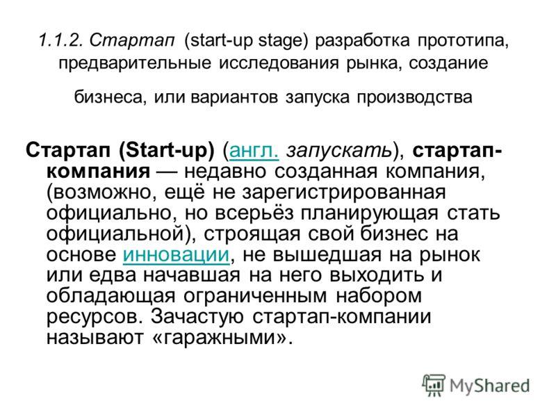 1.1.2. Стартап (start-up stage) разработка прототипа, предварительные исследования рынка, создание бизнеса, или вариантов запуска производства Стартап (Start-up) (англ. запускать), стартап- компания недавно созданная компания, (возможно, ещё не зарег
