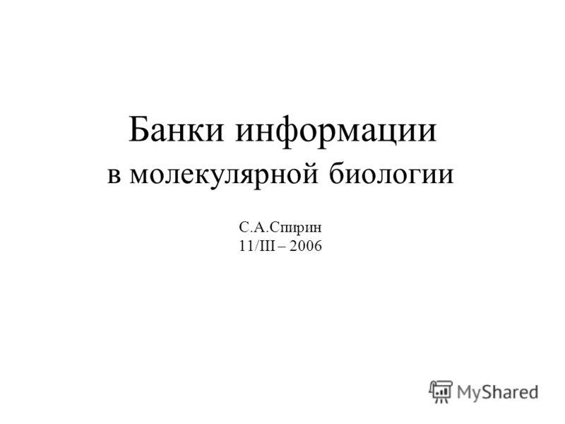 Банки информации в молекулярной биологии С.А.Спирин 11/III – 2006
