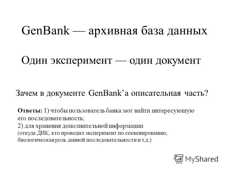 GenBank архивная база данных Один эксперимент один документ Зачем в документе GenBankа описательная часть? Ответы: 1) чтобы пользователь банка мог найти интересующую его последовательность; 2) для хранения дополнительной информации (откуда ДНК, кто п
