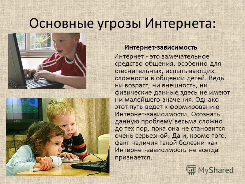 Основные угрозы Интернета: Интернет-зависимость Интернет - это замечательное средство общения, особенно для стеснительных, испытывающих сложности в общении детей. Ведь ни возраст, ни внешность, ни физические данные здесь не имеют ни малейшего значени