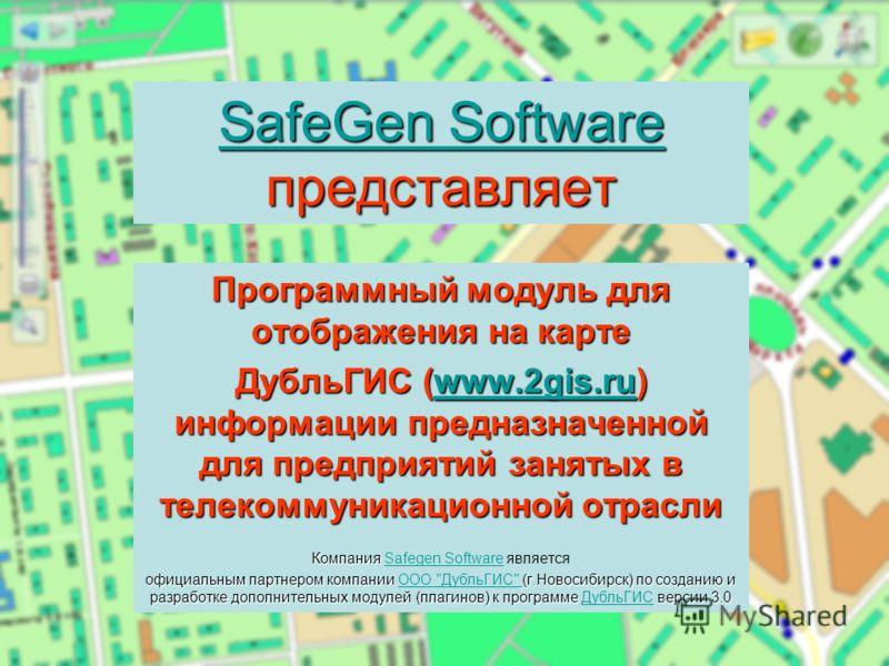 SafeGen Software SafeGen Software представляет SafeGen Software Программный модуль для отображения на карте ДубльГИС (www.2gis.ru) информации предназначенной для предприятий занятых в телекоммуникационной отрасли www.2gis.ru Компания Компания Safegen