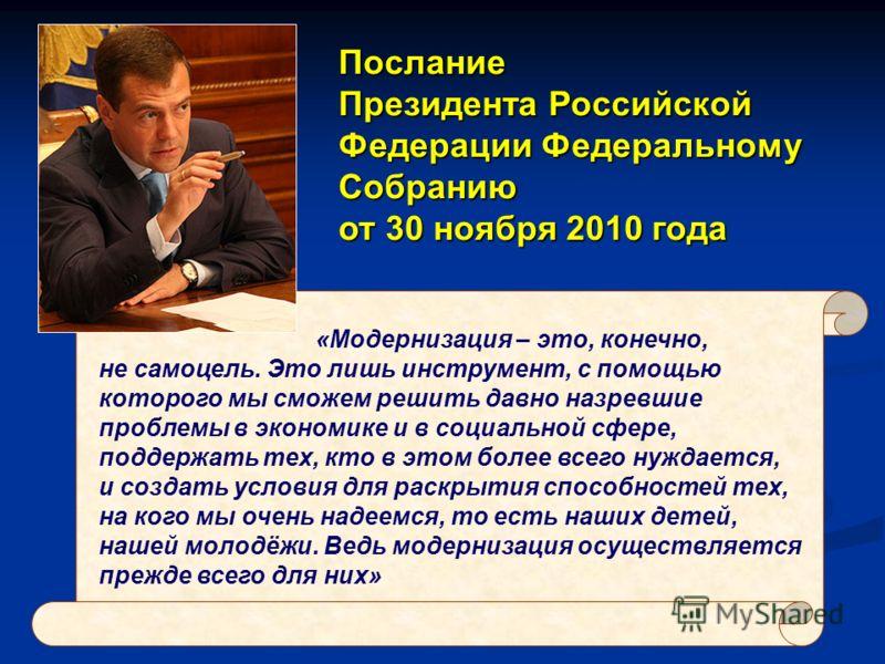 Послание Президента Российской Федерации Федеральному Собранию от 30 ноября 2010 года «Модернизация – это, конечно, не самоцель. Это лишь инструмент, с помощью которого мы сможем решить давно назревшие проблемы в экономике и в социальной сфере, подде