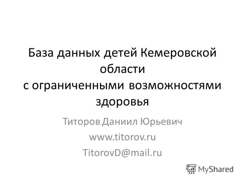 База данных детей Кемеровской области с ограниченными возможностями здоровья Титоров Даниил Юрьевич www.titorov.ru TitorovD@mail.ru