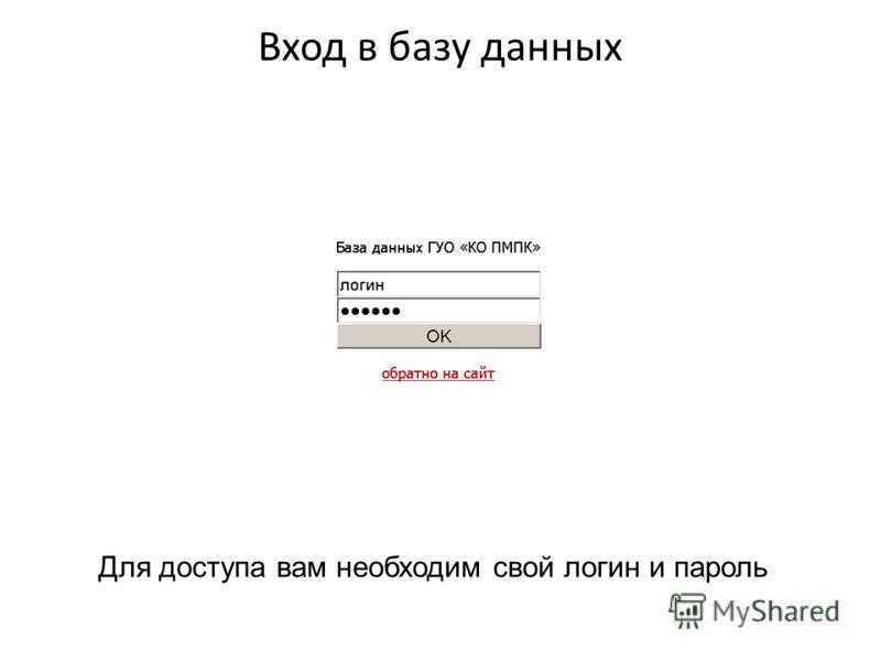Вход в базу данных Для доступа вам необходим свой логин и пароль