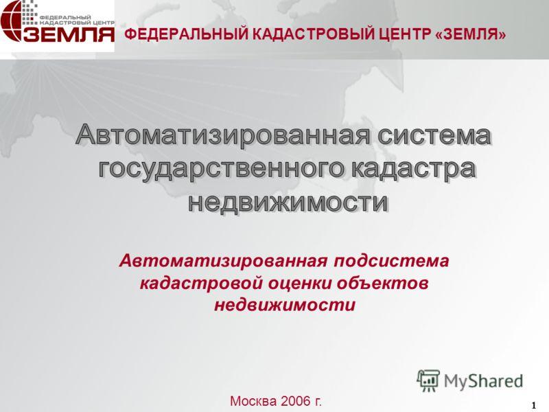 1 ФЕДЕРАЛЬНЫЙ КАДАСТРОВЫЙ ЦЕНТР «ЗЕМЛЯ» Москва 2006 г. Автоматизированная подсистема кадастровой оценки объектов недвижимости