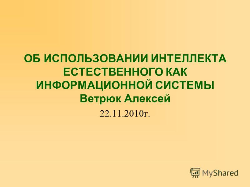 ОБ ИСПОЛЬЗОВАНИИ ИНТЕЛЛЕКТА ЕСТЕСТВЕННОГО КАК ИНФОРМАЦИОННОЙ СИСТЕМЫ Ветрюк Алексей 22.11.2010г.
