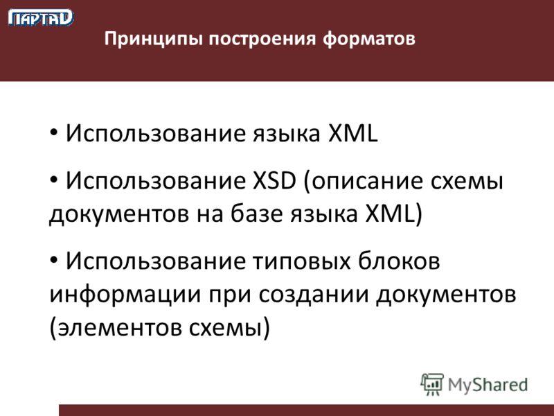 Принципы построения форматов Использование языка XML Использование XSD (описание схемы документов на базе языка XML) Использование типовых блоков информации при создании документов (элементов схемы)