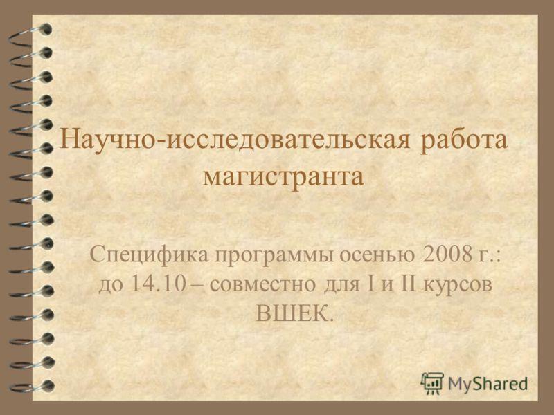 Научно-исследовательская работа магистранта Специфика программы осенью 2008 г.: до 14.10 – совместно для I и II курсов ВШЕК.