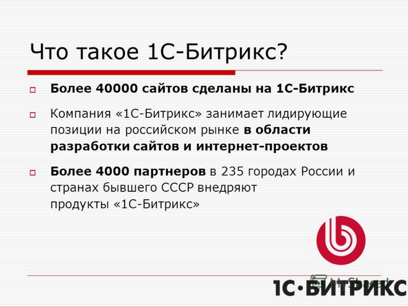 17 Что такое 1С-Битрикс? Более 40000 сайтов сделаны на 1С-Битрикс Компания «1С-Битрикс» занимает лидирующие позиции на российском рынке в области разработки сайтов и интернет-проектов Более 4000 партнеров в 235 городах России и странах бывшего СССР в