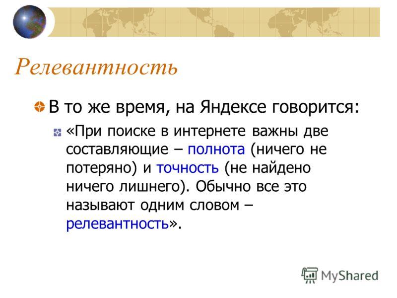 Релевантность В то же время, на Яндексе говорится: «При поиске в интернете важны две составляющие – полнота (ничего не потеряно) и точность (не найдено ничего лишнего). Обычно все это называют одним словом – релевантность».