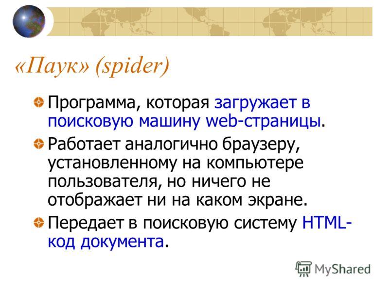 «Паук» (spider) Программа, которая загружает в поисковую машину web-страницы. Работает аналогично браузеру, установленному на компьютере пользователя, но ничего не отображает ни на каком экране. Передает в поисковую систему HTML- код документа.