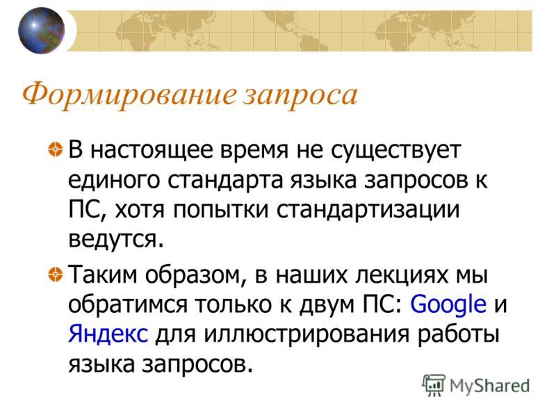 Формирование запроса В настоящее время не существует единого стандарта языка запросов к ПС, хотя попытки стандартизации ведутся. Таким образом, в наших лекциях мы обратимся только к двум ПС: Google и Яндекс для иллюстрирования работы языка запросов.