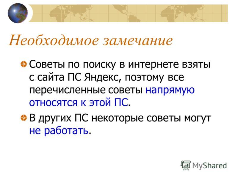 Необходимое замечание Советы по поиску в интернете взяты с сайта ПС Яндекс, поэтому все перечисленные советы напрямую относятся к этой ПС. В других ПС некоторые советы могут не работать.