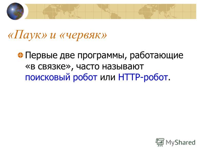 «Паук» и «червяк» Первые две программы, работающие «в связке», часто называют поисковый робот или HTTP-робот.