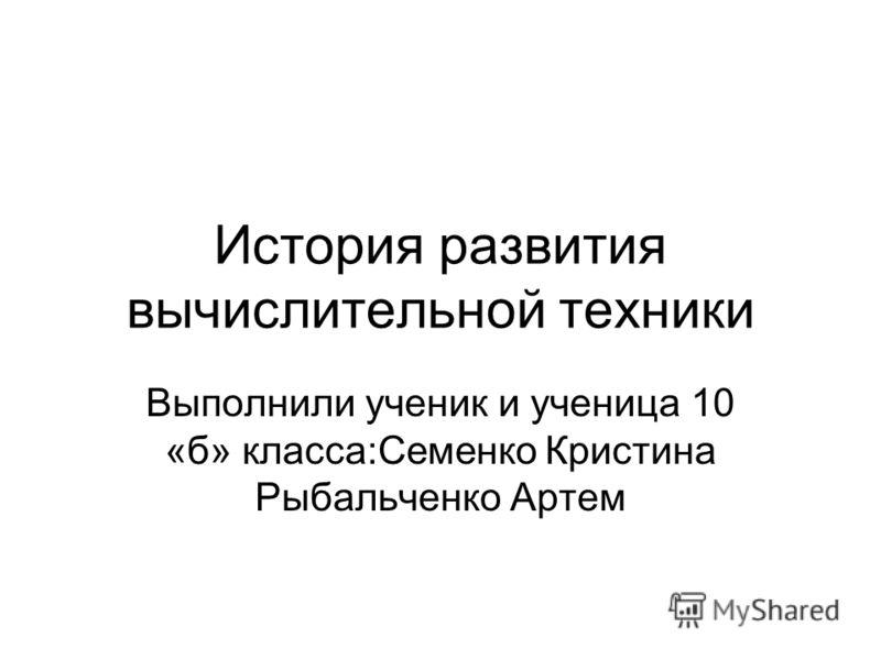 История развития вычислительной техники Выполнили ученик и ученица 10 «б» класса:Семенко Кристина Рыбальченко Артем