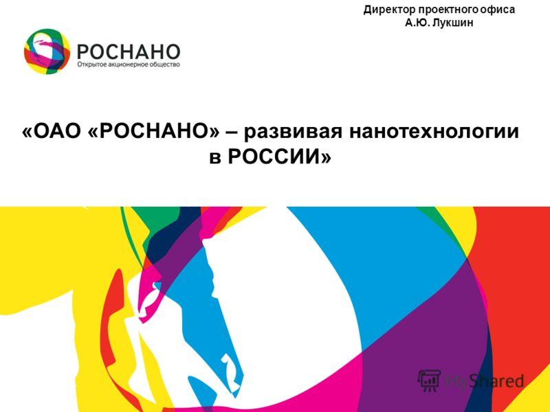 «ОАО «РОСНАНО» – развивая нанотехнологии в РОССИИ» Директор проектного офиса А.Ю. Лукшин